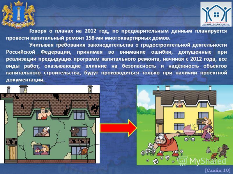 ГОСУДАРСТВЕННАЯ КОРПОРАЦИЯ ФОНД СОДЕЙСТВИЯ РЕФОРМИРОВАНИЮ ЖИЛИЩНО-КОММУНАЛЬНОГО ХОЗЯЙСТВА [Слайд 10] Говоря о планах на 2012 год, по предварительным данным планируется провести капитальный ремонт 158-ми многоквартирных домов. Учитывая требования зако