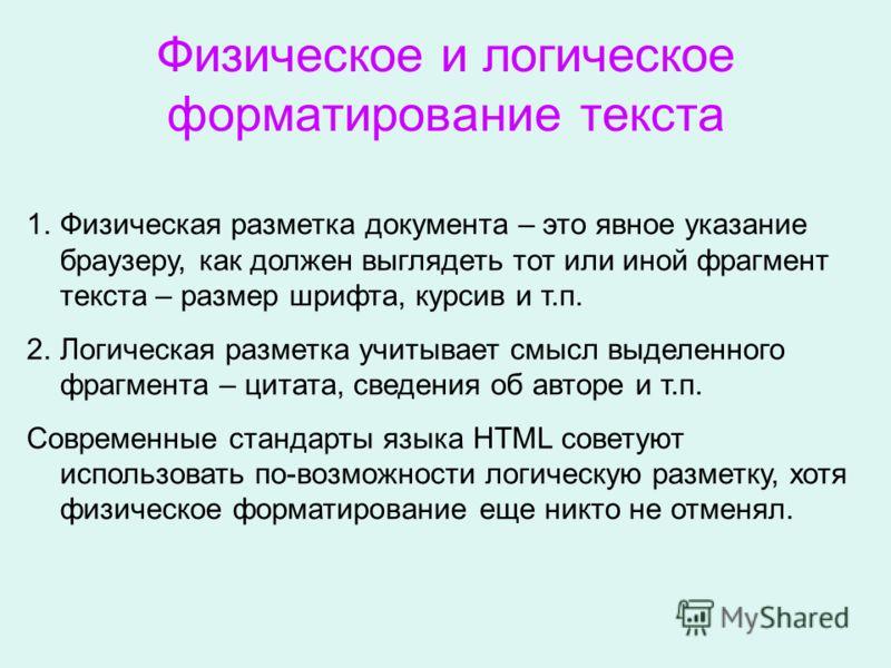 Физическое и логическое форматирование текста 1.Физическая разметка документа – это явное указание браузеру, как должен выглядеть тот или иной фрагмент текста – размер шрифта, курсив и т.п. 2.Логическая разметка учитывает смысл выделенного фрагмента