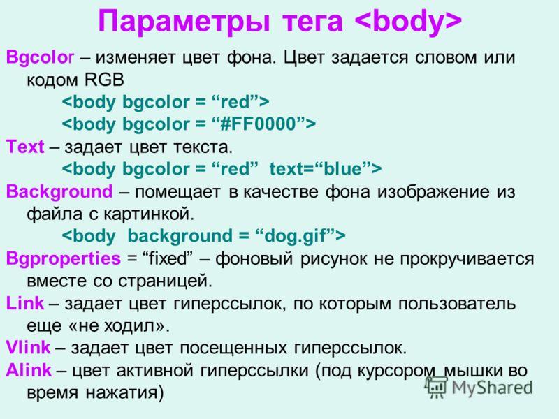 Параметры тега Bgcolor – изменяет цвет фона. Цвет задается словом или кодом RGB Text – задает цвет текста. Background – помещает в качестве фона изображение из файла с картинкой. Bgproperties = fixed – фоновый рисунок не прокручивается вместе со стра