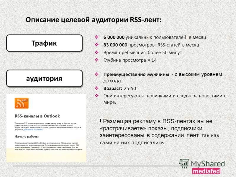 Описание целевой аудитории RSS-лент: аудитория Трафик 6 000 000 уникальных пользователей в месяц 83 000 000 просмотров RSS-статей в месяц Время пребывания более 50 минут Глубина просмотра = 14 Преимущественно мужчины - с высоким уровнем дохода Возрас