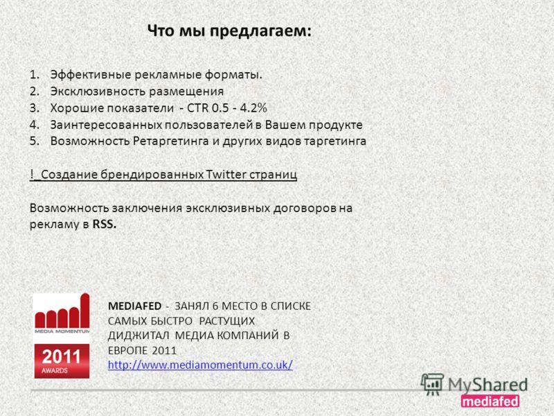 Что мы предлагаем: MEDIAFED - ЗАНЯЛ 6 МЕСТО В СПИСКЕ САМЫХ БЫСТРО РАСТУЩИХ ДИДЖИТАЛ МЕДИА КОМПАНИЙ В ЕВРОПЕ 2011 http://www.mediamomentum.co.uk/ 1.Эффективные рекламные форматы. 2.Эксклюзивность размещения 3.Хорошие показатели - CTR 0.5 - 4.2% 4.Заин