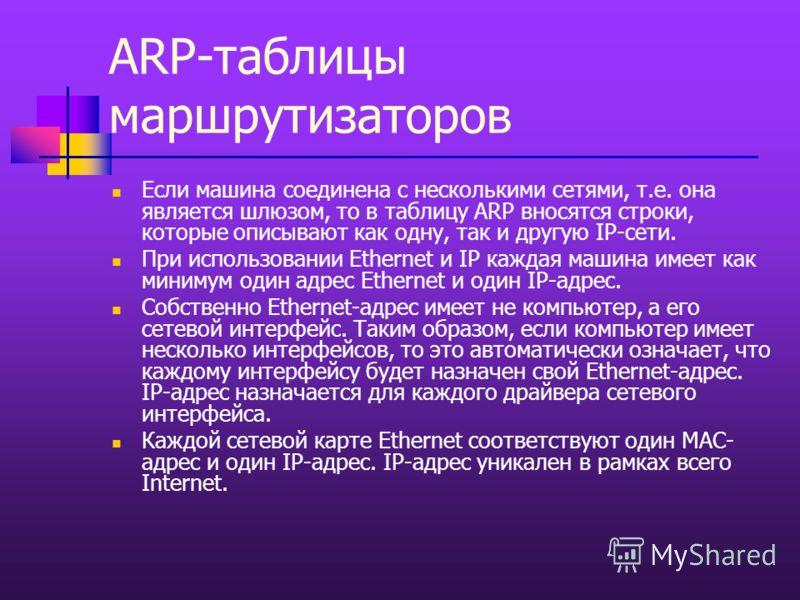 ARP-таблицы маршрутизаторов Если машина соединена с несколькими сетями, т.е. она является шлюзом, то в таблицу ARP вносятся строки, которые описывают как одну, так и другую IP-сети. При использовании Ethernet и IP каждая машина имеет как минимум один