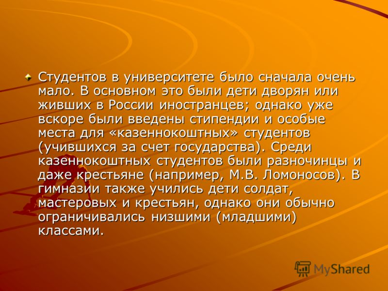 Студентов в университете было сначала очень мало. В основном это были дети дворян или живших в России иностранцев; однако уже вскоре были введены стипендии и особые места для «казеннокоштных» студентов (учившихся за счет государства). Среди казенноко