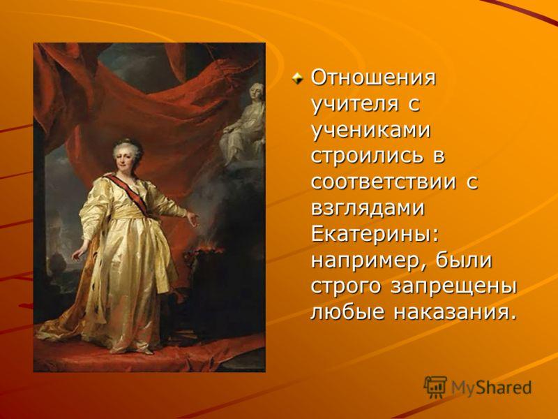 Отношения учителя с учениками строились в соответствии с взглядами Екатерины: например, были строго запрещены любые наказания.