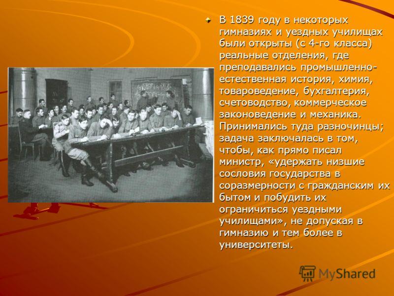 В 1839 году в некоторых гимназиях и уездных училищах были открыты (с 4-го класса) реальные отделения, где преподавались промышленно- естественная история, химия, товароведение, бухгалтерия, счетоводство, коммерческое законоведение и механика. Принима