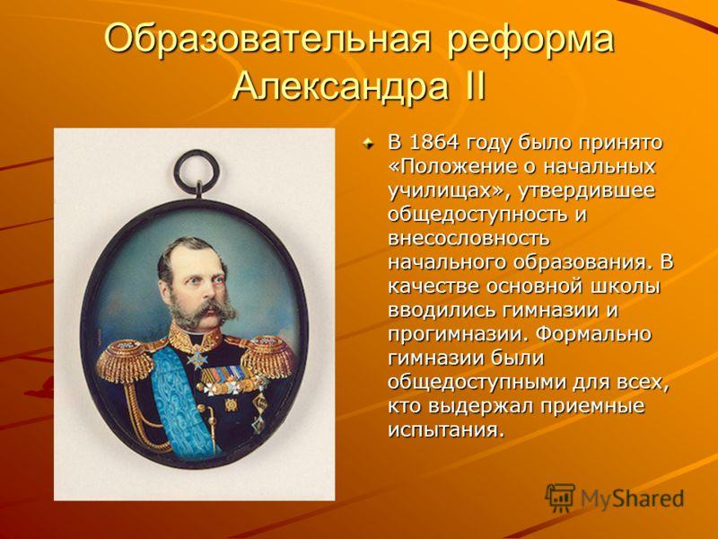 Образовательная реформа Александра II В 1864 году было принято «Положение о начальных училищах», утвердившее общедоступность и внесословность начального образования. В качестве основной школы вводились гимназии и прогимназии. Формально гимназии были