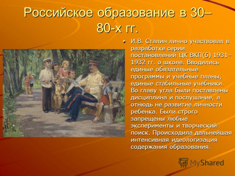 Российское образование в 30– 80-х гг. И.В. Сталин лично участвовал в разработке серии постановлений ЦК ВКП(б) 1931– 1932 гг. о школе. Вводились единые обязательные программы и учебные планы, единые стабильные учебники. Во главу угла были поставлены д