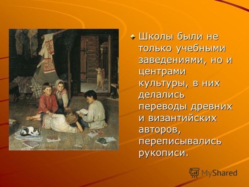 Школы были не только учебными заведениями, но и центрами культуры, в них делались переводы древних и византийских авторов, переписывались рукописи.