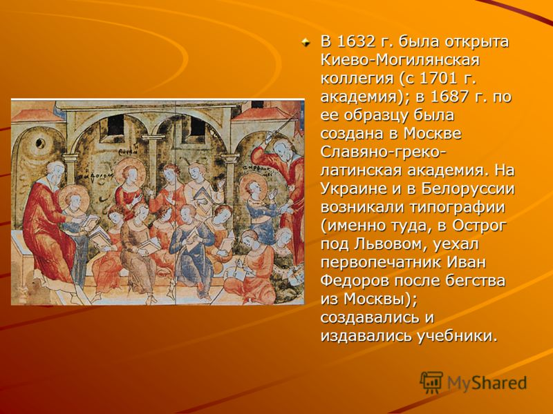 В 1632 г. была открыта Киево-Могилянская коллегия (с 1701 г. академия); в 1687 г. по ее образцу была создана в Москве Славяно-греко- латинская академия. На Украине и в Белоруссии возникали типографии (именно туда, в Острог под Львовом, уехал первопеч