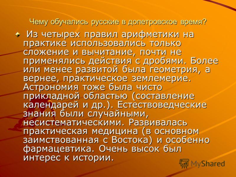 Чему обучались русские в допетровское время? Из четырех правил арифметики на практике использовались только сложение и вычитание, почти не применялись действия с дробями. Более или менее развитой была геометрия, а вернее, практическое землемерие. Аст