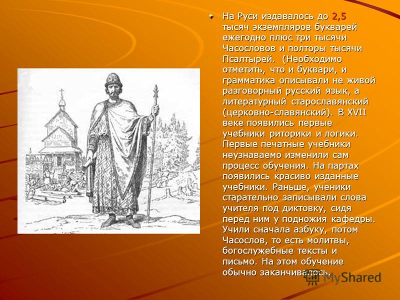 На Руси издавалось до 2,5 тысяч экземпляров букварей ежегодно плюс три тысячи Часословов и полторы тысячи Псалтырей. (Необходимо отметить, что и буквари, и грамматика описывали не живой разговорный русский язык, а литературный старославянский (церков