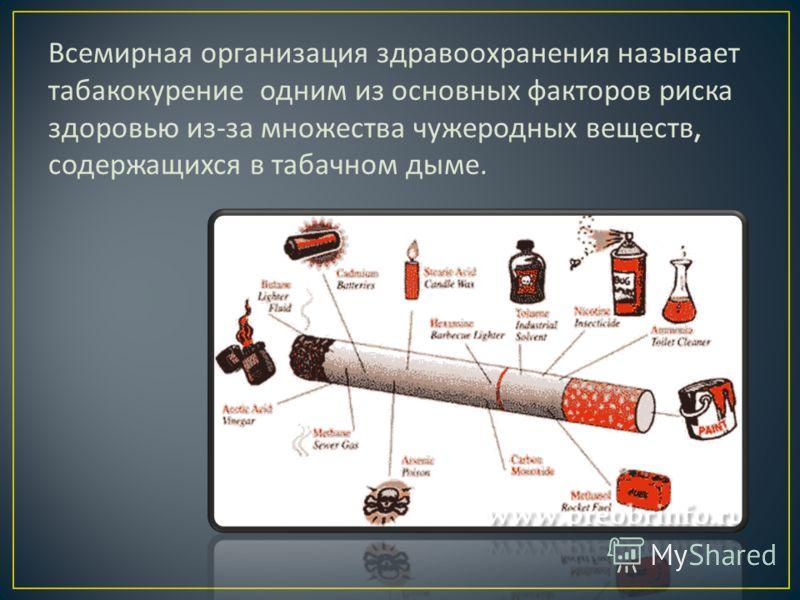 Всемирная организация здравоохранения называет табакокурение одним из основных факторов риска здоровью из - за множества чужеродных веществ, содержащихся в табачном дыме.