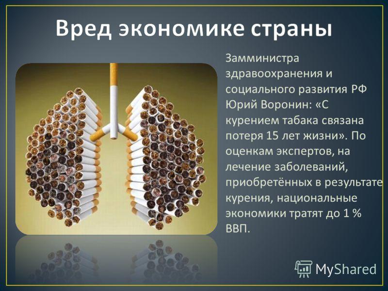 Замминистра здравоохранения и социального развития РФ Юрий Воронин : « С курением табака связана потеря 15 лет жизни ». По оценкам экспертов, на лечение заболеваний, приобретённых в результате курения, национальные экономики тратят до 1 % ВВП.