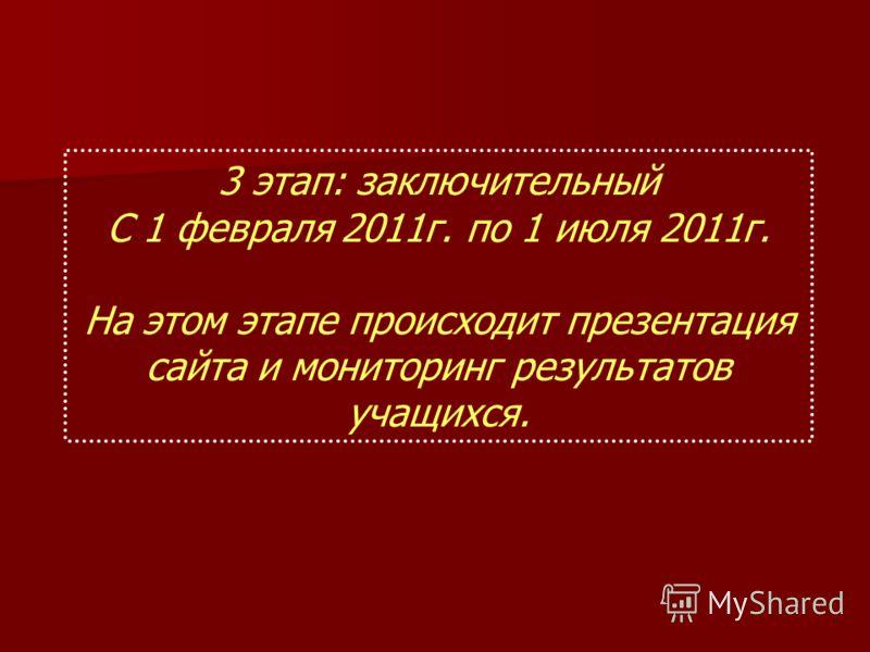3 этап: заключительный С 1 февраля 2011г. по 1 июля 2011г. На этом этапе происходит презентация сайта и мониторинг результатов учащихся.