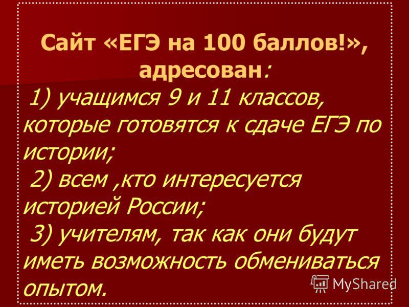 Сайт «ЕГЭ на 100 баллов!», адресован: 1) учащимся 9 и 11 классов, которые готовятся к сдаче ЕГЭ по истории; 2) всем,кто интересуется историей России; 3) учителям, так как они будут иметь возможность обмениваться опытом.