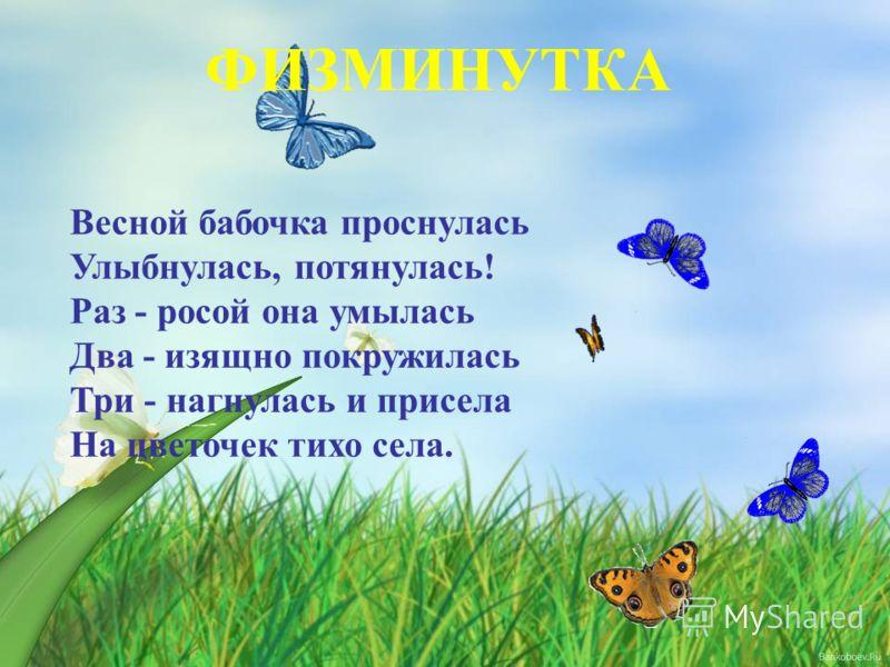 Весной бабочка проснулась Улыбнулась, потянулась! Раз - росой она умылась Два - изящно покружилась Три - нагнулась и присела На цветочек тихо села. ФИЗМИНУТКА