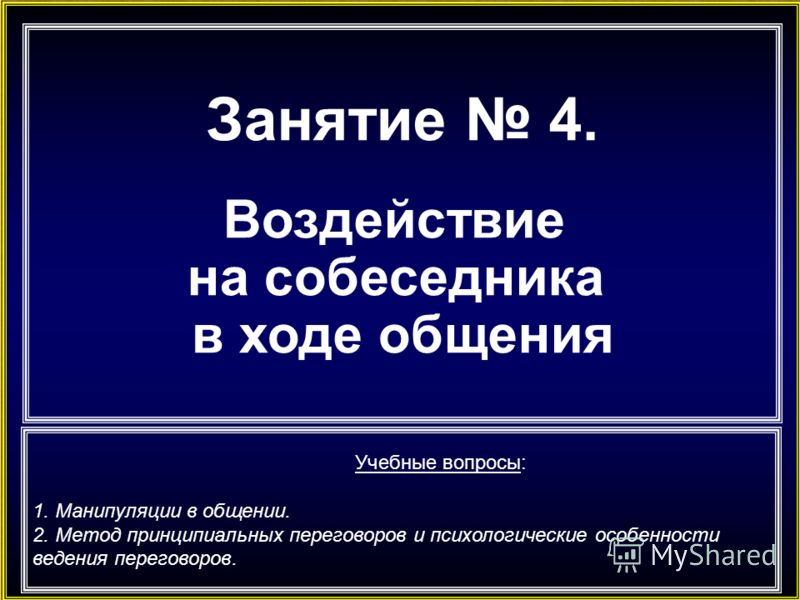 Занятие 4. Воздействие на собеседника в ходе общения Учебные вопросы: 1. Манипуляции в общении. 2. Метод принципиальных переговоров и психологические особенности ведения переговоров.
