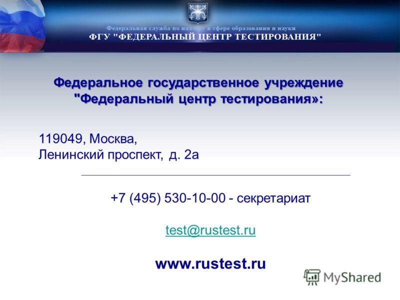 Федеральное государственное учреждение Федеральный центр тестирования»: 119049, Москва, Ленинский проспект, д. 2а +7 (495) 530-10-00 - секретариат test@rustest.ru www.rustest.ru
