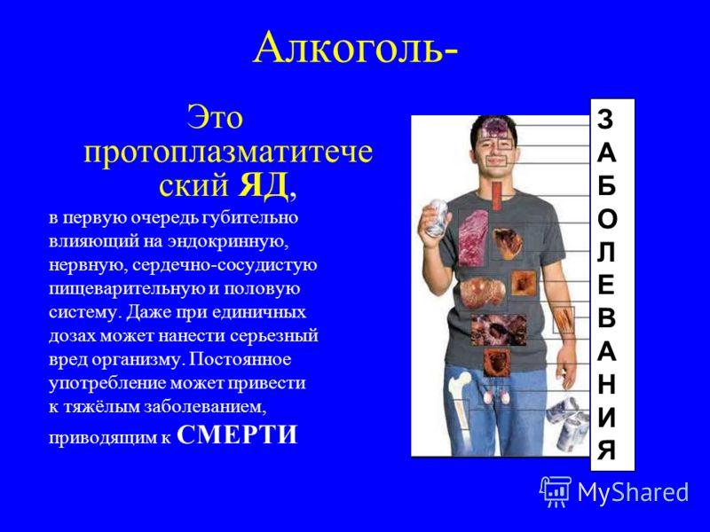 Алкоголь- Это протоплазматитече ский ЯД, в первую очередь губительно влияющий на эндокринную, нервную, сердечно-сосудистую пищеварительную и половую систему. Даже при единичных дозах может нанести серьезный вред организму. Постоянное употребление мож