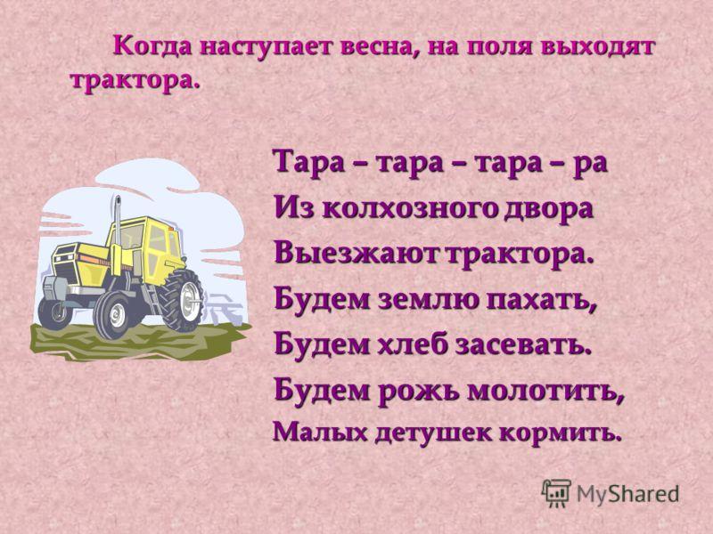 Когда наступает весна, на поля выходят трактора. Когда наступает весна, на поля выходят трактора. Тара – тара – тара – ра Тара – тара – тара – ра Из колхозного двора Из колхозного двора Выезжают трактора. Выезжают трактора. Будем землю пахать, Будем