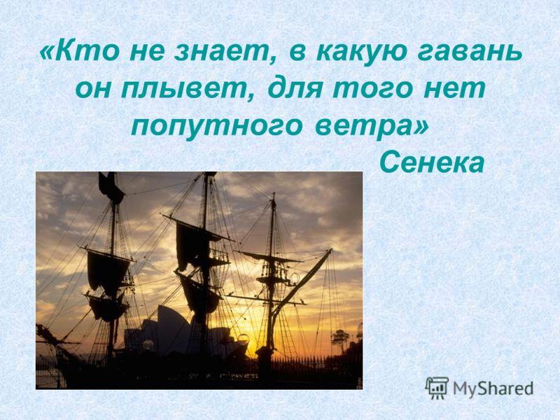 «Кто не знает, в какую гавань он плывет, для того нет попутного ветра» Сенека