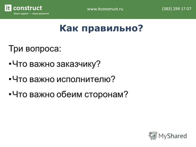 Как правильно? Три вопроса: Что важно заказчику? Что важно исполнителю? Что важно обеим сторонам?