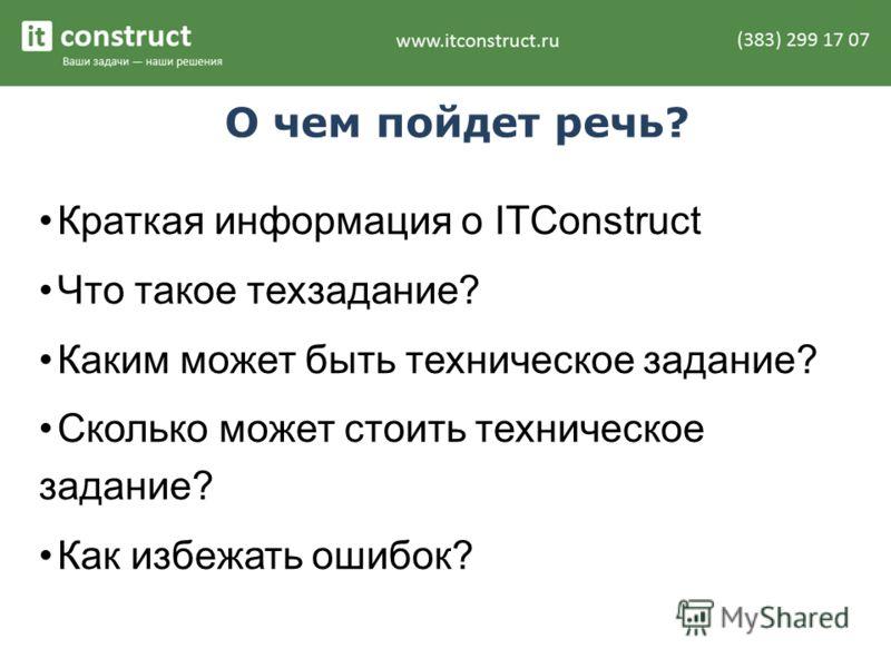 О чем пойдет речь? Краткая информация о ITConstruct Что такое техзадание? Каким может быть техническое задание? Сколько может стоить техническое задание? Как избежать ошибок?
