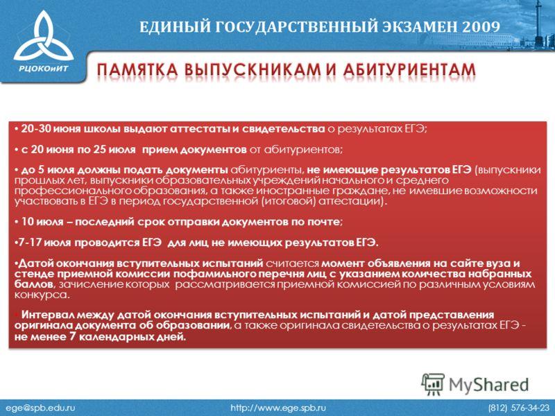 ege@spb.edu.ru http://www.ege.spb.ru (812) 576-34-23 20-30 июня школы выдают аттестаты и свидетельства о результатах ЕГЭ; с 20 июня по 25 июля прием документов от абитуриентов; до 5 июля должны подать документы абитуриенты, не имеющие результатов ЕГЭ