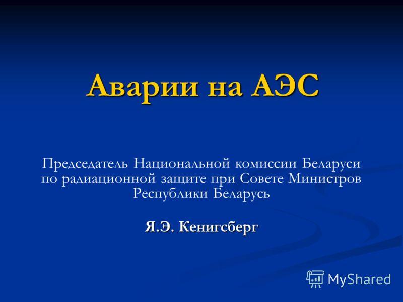Аварии на АЭС Председатель Национальной комиссии Беларуси по радиационной защите при Совете Министров Республики Беларусь Я.Э. Кенигсберг