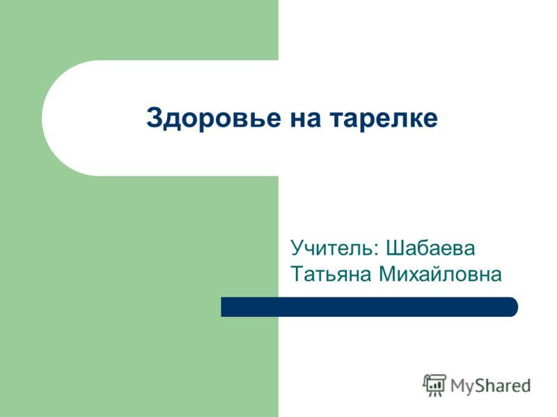 Здоровье на тарелке Учитель: Шабаева Татьяна Михайловна