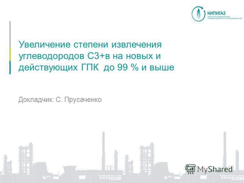 Увеличение степени извлечения углеводородов C3+в на новых и действующих ГПК до 99 % и выше Докладчик: С. Прусаченко