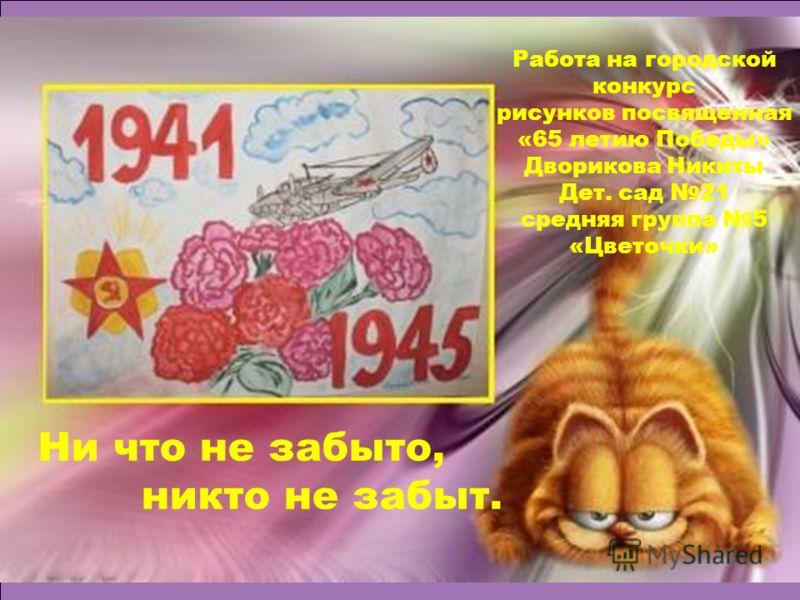 Работа на городской конкурс рисунков посвященная «65 летию Победы» Дворикова Никиты Дет. сад 21 средняя группа 5 «Цветочки» Ни что не забыто, никто не забыт.