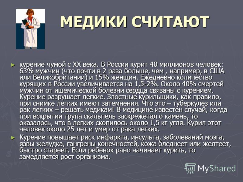 МЕДИКИ СЧИТАЮТ МЕДИКИ СЧИТАЮТ курение чумой с ХХ века. В России курит 40 миллионов человек: 63% мужчин (что почти в 2 раза больше, чем, например, в США или Великобритании) и 15% женщин. Ежедневно количество курящих в России увеличивается на 1,5-2%. О