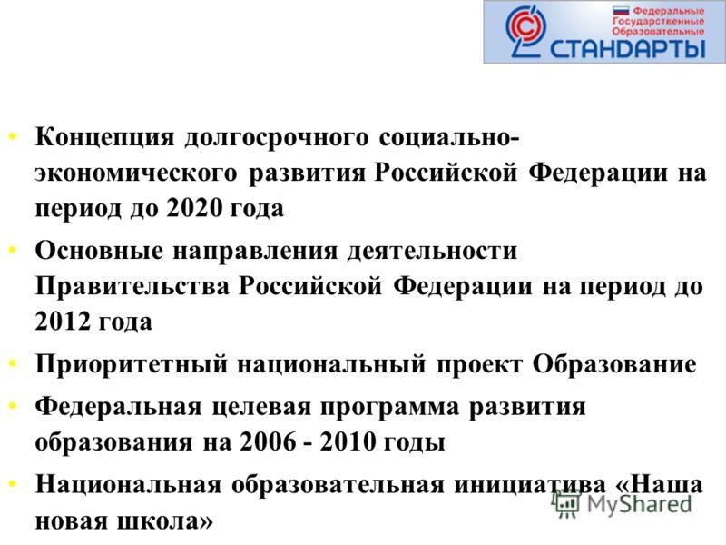 Концепция долгосрочного социально- экономического развития Российской Федерации на период до 2020 года Основные направления деятельности Правительства Российской Федерации на период до 2012 года Приоритетный национальный проект Образование Федеральна