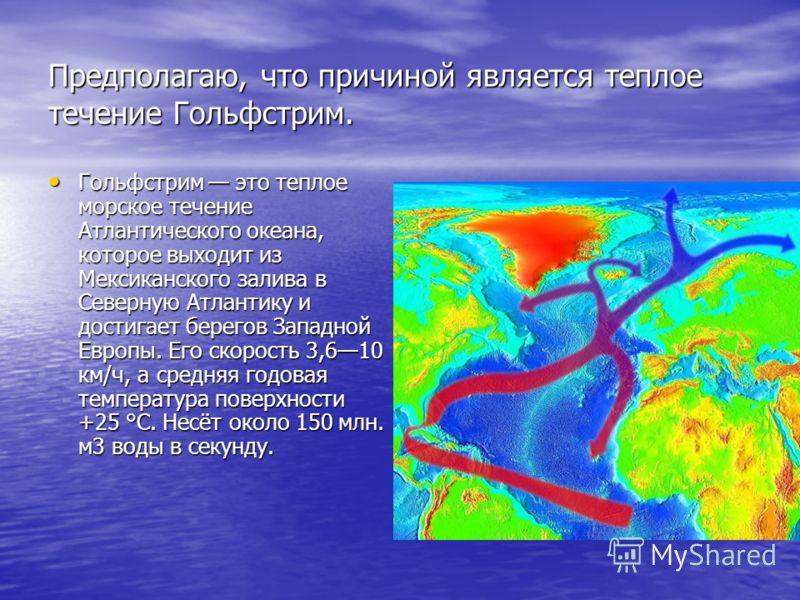 Предполагаю, что причиной является теплое течение Гольфстрим. Гольфстрим это теплое морское течение Атлантического океана, которое выходит из Мексиканского залива в Северную Атлантику и достигает берегов Западной Европы. Его скорость 3,610 км/ч, а ср