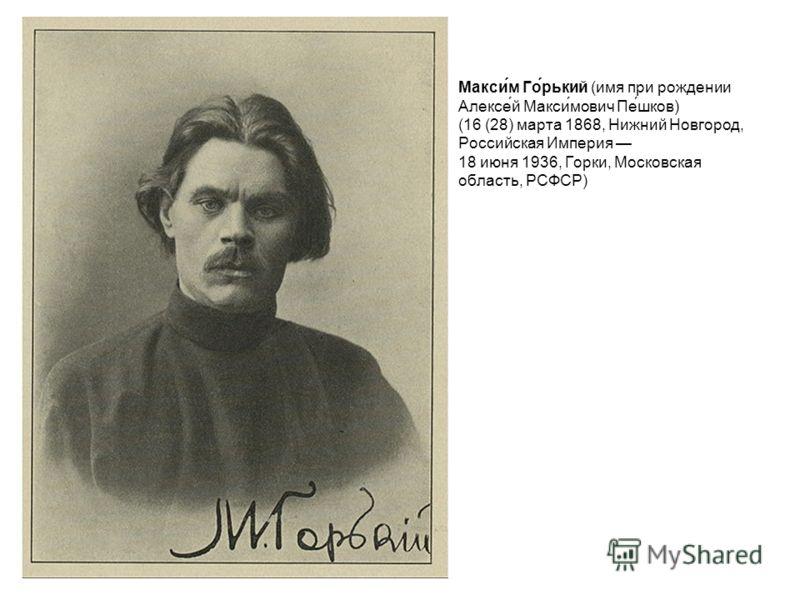 Макси́м Го́рький (имя при рождении Алексе́й Макси́мович Пе́шков) (16 (28) марта 1868, Нижний Новгород, Российская Империя 18 июня 1936, Горки, Московская область, РСФСР)