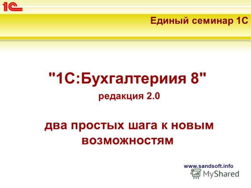 www.sandsoft.info 1С:Бухгалтериия 8 редакция 2.0 два простых шага к новым возможностям Единый семинар 1С