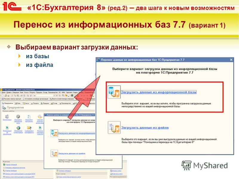«1С:Бухгалтерия 8» (ред.2) – два шага к новым возможностям Перенос из информационных баз 7.7 (вариант 1) Выбираем вариант загрузки данных: из базы из файла