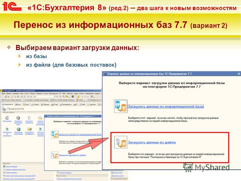 «1С:Бухгалтерия 8» (ред.2) – два шага к новым возможностям Перенос из информационных баз 7.7 (вариант 2) Выбираем вариант загрузки данных: из базы из файла (для базовых поставок )