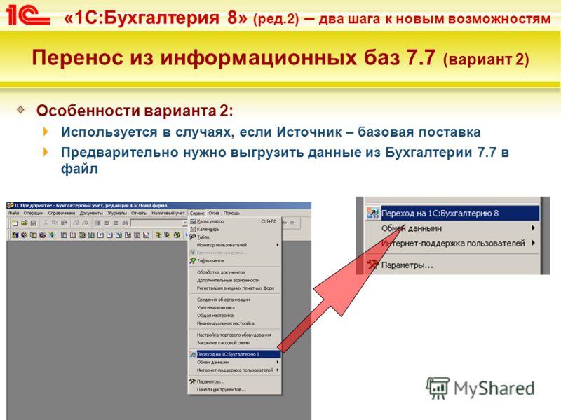 «1С:Бухгалтерия 8» (ред.2) – два шага к новым возможностям Перенос из информационных баз 7.7 (вариант 2) Особенности варианта 2: Используется в случаях, если Источник – базовая поставка Предварительно нужно выгрузить данные из Бухгалтерии 7.7 в файл
