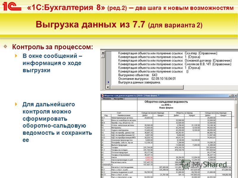 «1С:Бухгалтерия 8» (ред.2) – два шага к новым возможностям Выгрузка данных из 7.7 (для варианта 2) Контроль за процессом: В окне сообщений – информация о ходе выгрузки Для дальнейшего контроля можно сформировать оборотно-сальдовую ведомость и сохрани