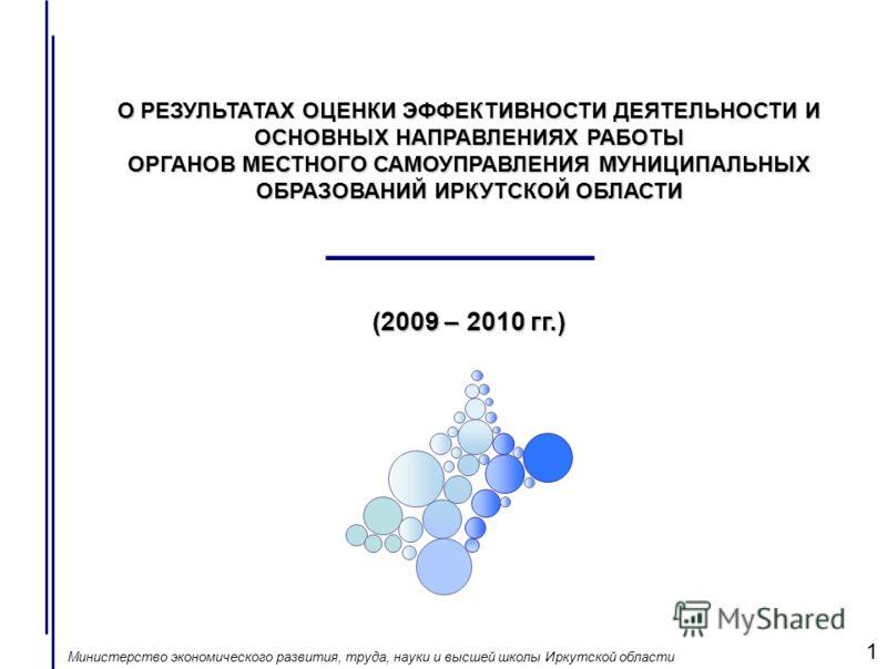 О РЕЗУЛЬТАТАХ ОЦЕНКИ ЭФФЕКТИВНОСТИ ДЕЯТЕЛЬНОСТИ И ОСНОВНЫХ НАПРАВЛЕНИЯХ РАБОТЫ ОРГАНОВ МЕСТНОГО САМОУПРАВЛЕНИЯ МУНИЦИПАЛЬНЫХ ОБРАЗОВАНИЙ ИРКУТСКОЙ ОБЛАСТИ (2009 – 2010 гг.) Министерство экономического развития, труда, науки и высшей школы Иркутской о