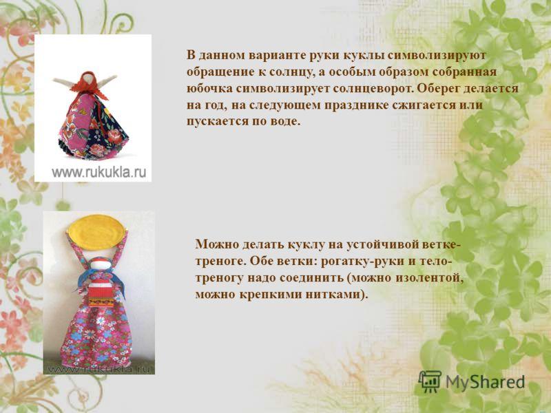 В данном варианте руки куклы символизируют обращение к солнцу, а особым образом собранная юбочка символизирует солнцеворот. Оберег делается на год, на следующем празднике сжигается или пускается по воде. Можно делать куклу на устойчивой ветке- треног