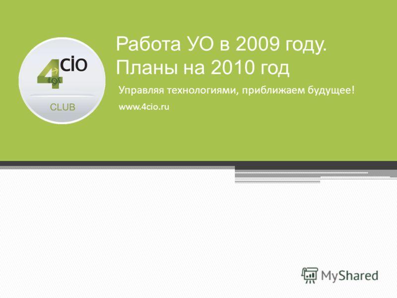 Управляя технологиями, приближаем будущее! www.4cio.ru Работа УО в 2009 году. Планы на 2010 год