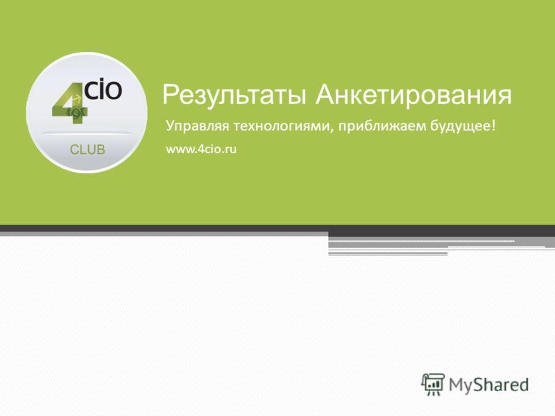 Управляя технологиями, приближаем будущее! www.4cio.ru Результаты Анкетирования
