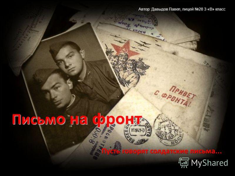 Пусть говорят солдатские письма... Письм о на фронт Автор: Давыдов Павел, лицей 28 3 «В» класс