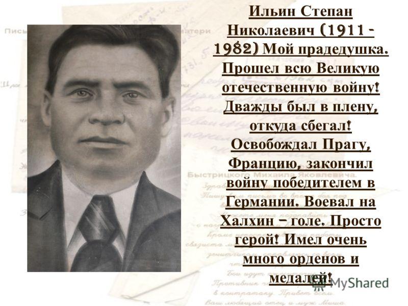 Ильин Степан Николаевич (1911 - 1982) Мой прадедушка. Прошел всю Великую отечественную войну ! Дважды был в плену, откуда сбегал ! Освобождал Прагу, Францию, закончил войну победителем в Германии. Воевал на Халхин – голе. Просто герой ! Имел очень мн