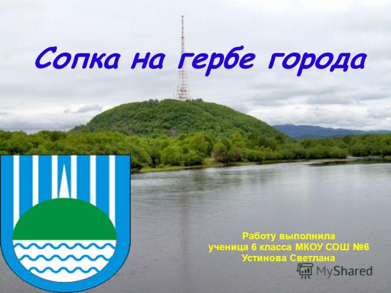 Сопка на гербе города Работу выполнила ученица 6 класса МКОУ СОШ 6 Устинова Светлана
