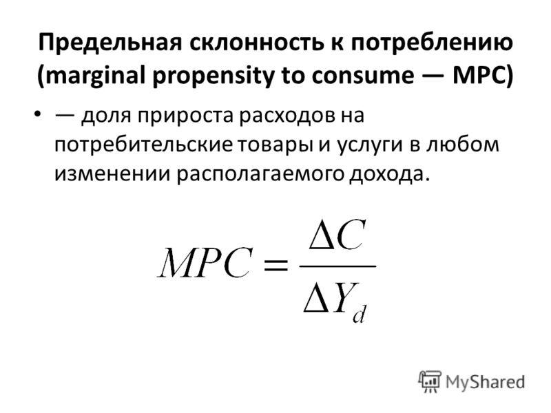 Предельная склонность к потреблению (marginal propensity to consume МРС) доля прироста расходов на потребительские товары и услуги в любом изменении располагаемого дохода.