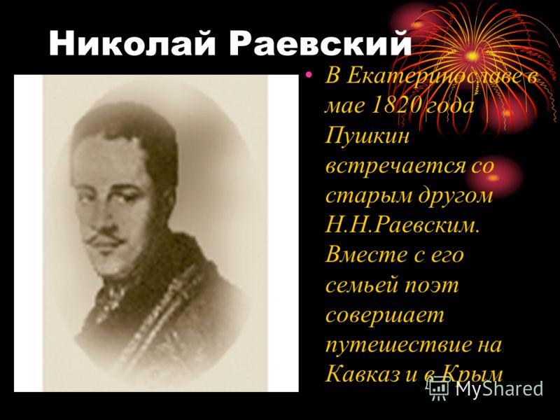 Николай Раевский В Екатеринославе в мае 1820 года Пушкин встречается со старым другом Н.Н.Раевским. Вместе с его семьей поэт совершает путешествие на Кавказ и в Крым